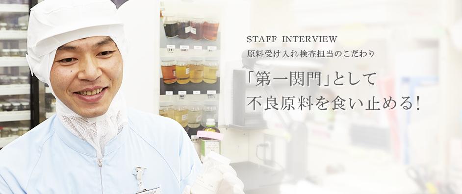 STAFF INTERVIEW 原料受け入れ検査担当のこだわり 「第一関門」として不良原料を食い止める!