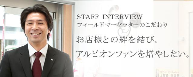 STAFF INTERVIEW フィールドマーケッターのこだわり お店様との信頼関係を結ぶとともに、 アルビオンのファンを増やしたい