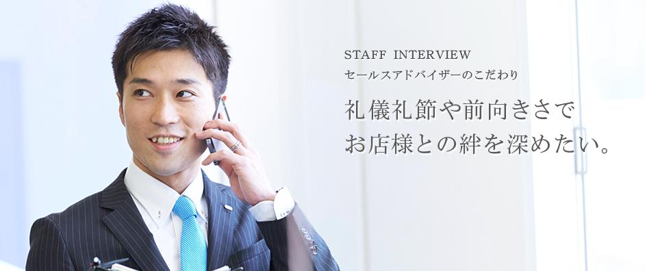 STAFF INTERVIEW セールスアドバイザーのこだわり 礼儀礼節や前向きさで お店様との絆を深めたい。