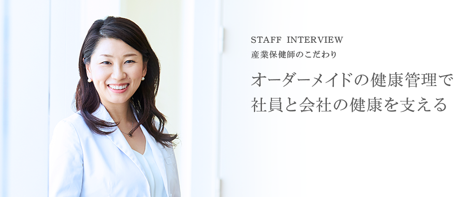 STAFF INTERVIEW 産業保健師のこだわり